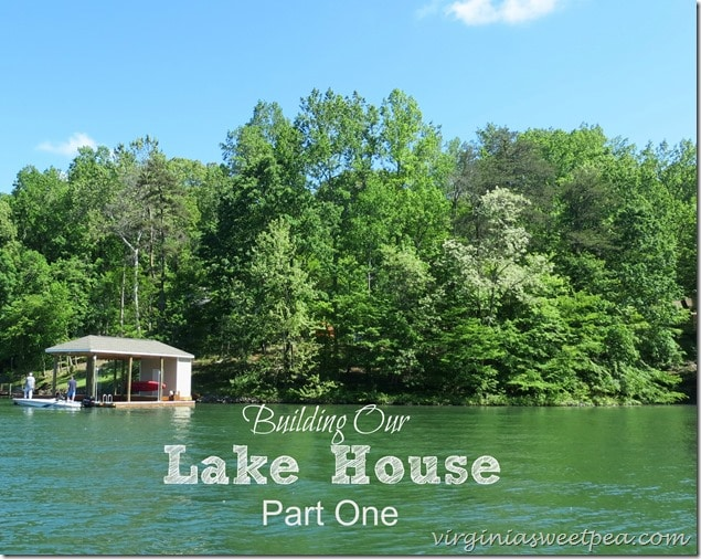 Part One of Building a Lake House at Smith Mountain Lake in Virginia.  virginiasweetpea.com