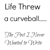 Life Threw a Curve Ball…The Post I Never Wanted to Write