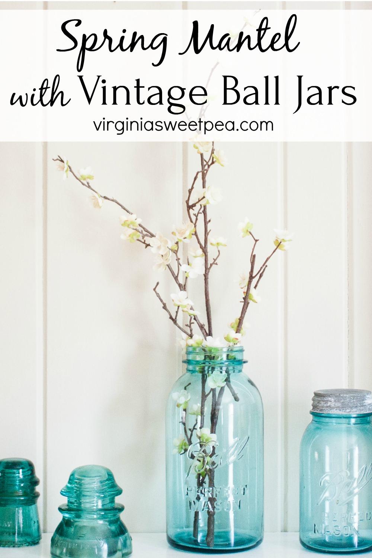 Spring Mantel with Vintage Ball Jars - Decorate a mantel for spring with vintage ball jars. #springdecor #springmantel #springdecorating #vintage #vintagedecor #balljars via @spaula